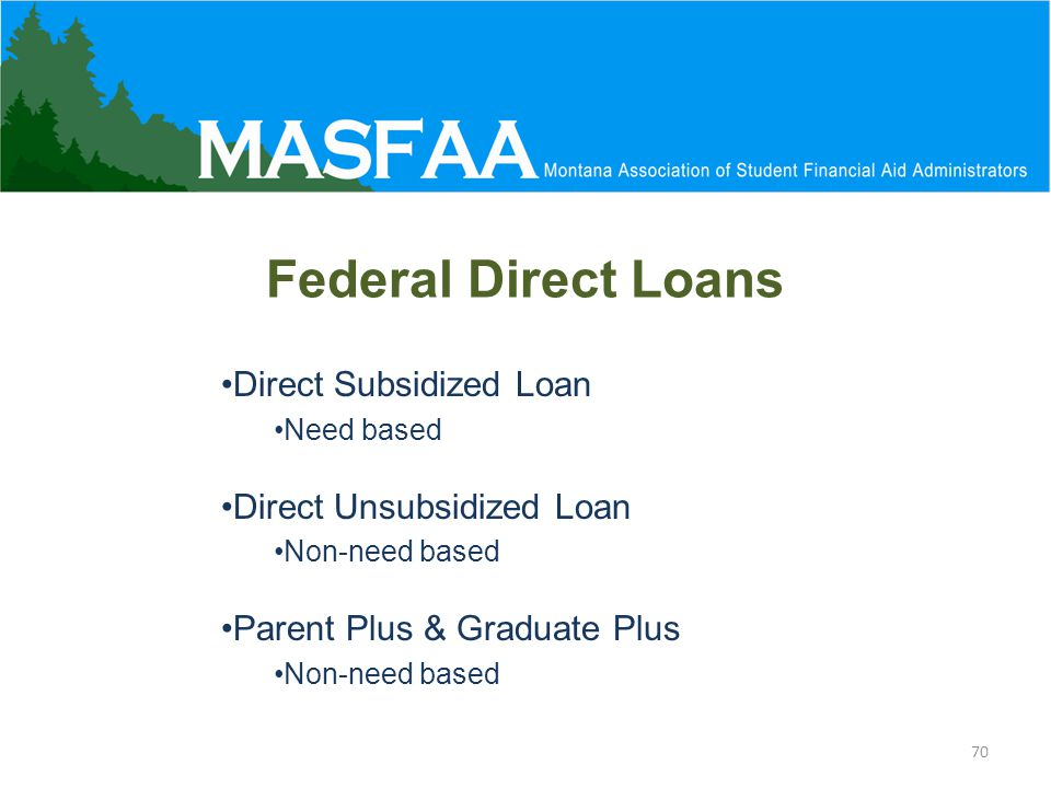 Federal Direct Loans Direct Subsidized Loan Need based Direct Unsubsidized Loan Non-need based Parent Plus & Graduate Plus Non-need based 70