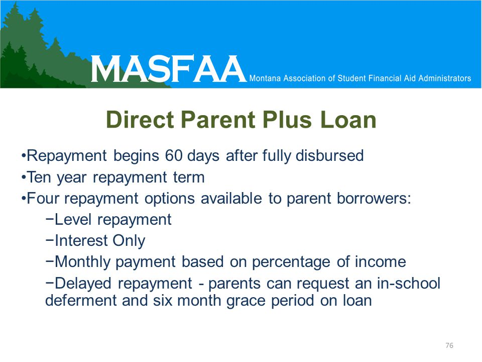 Direct Parent Plus Loan Repayment begins 60 days after fully disbursed Ten year repayment term Four repayment options available to parent borrowers: −Level repayment −Interest Only −Monthly payment based on percentage of income −Delayed repayment - parents can request an in-school deferment and six month grace period on loan 76
