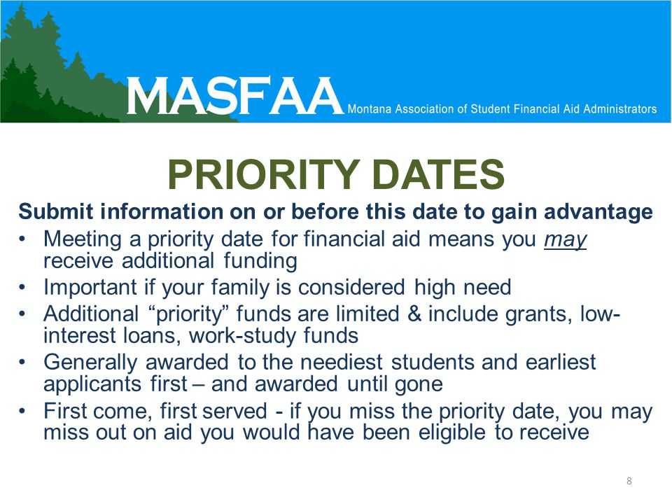 PRIORITY DATES Submit information on or before this date to gain advantage Meeting a priority date for financial aid means you may receive additional funding Important if your family is considered high need Additional priority funds are limited & include grants, low- interest loans, work-study funds Generally awarded to the neediest students and earliest applicants first – and awarded until gone First come, first served - if you miss the priority date, you may miss out on aid you would have been eligible to receive 8
