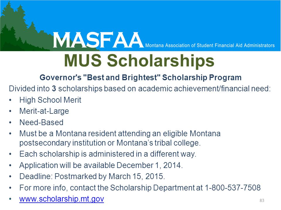 MUS Scholarships 83 Governor s Best and Brightest Scholarship Program Divided into 3 scholarships based on academic achievement/financial need: High School Merit Merit-at-Large Need-Based Must be a Montana resident attending an eligible Montana postsecondary institution or Montana's tribal college.