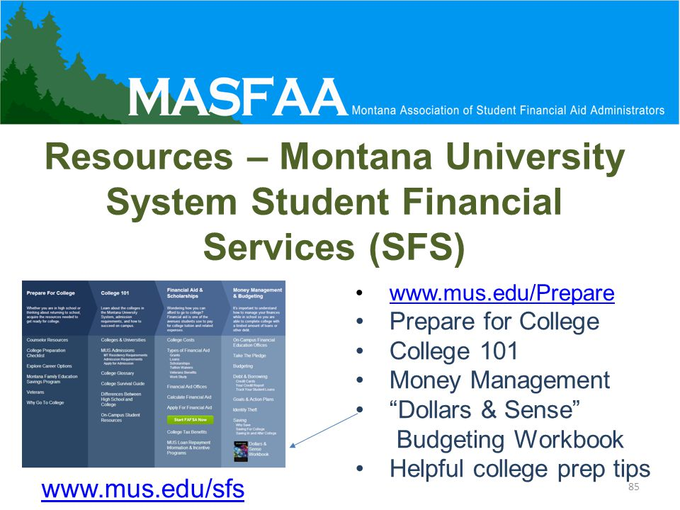 Resources – Montana University System Student Financial Services (SFS) 85 www.mus.edu/Prepare Prepare for College College 101 Money Management Dollars & Sense Budgeting Workbook Helpful college prep tips www.mus.edu/sfs