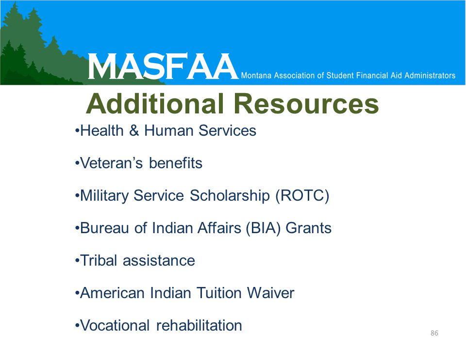 Additional Resources Health & Human Services Veteran's benefits Military Service Scholarship (ROTC) Bureau of Indian Affairs (BIA) Grants Tribal assistance American Indian Tuition Waiver Vocational rehabilitation 86