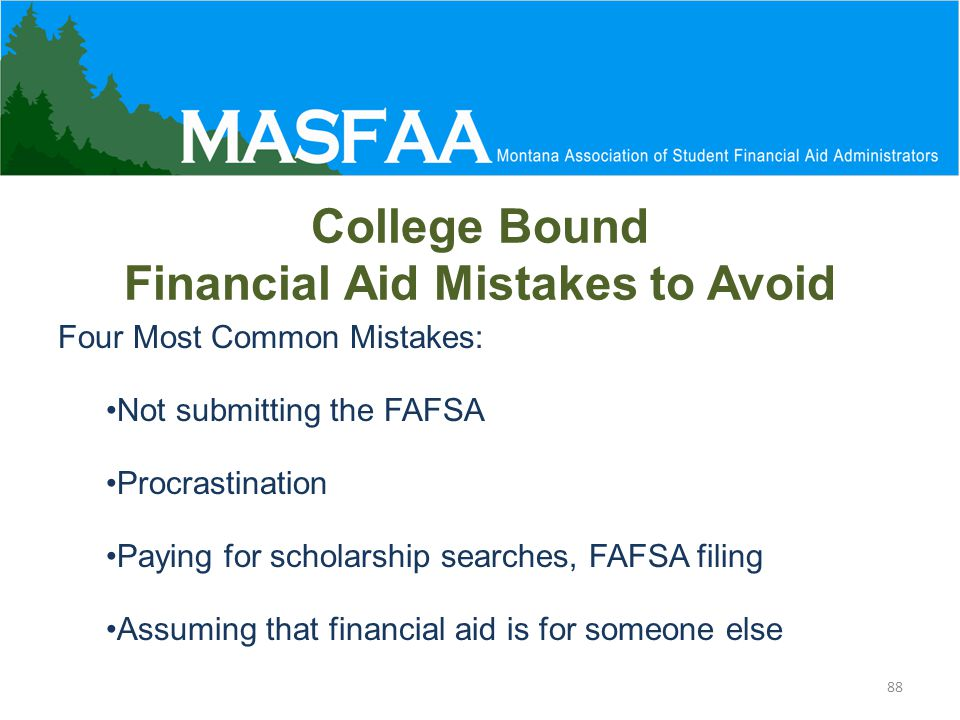 College Bound Financial Aid Mistakes to Avoid Four Most Common Mistakes: Not submitting the FAFSA Procrastination Paying for scholarship searches, FAFSA filing Assuming that financial aid is for someone else 88