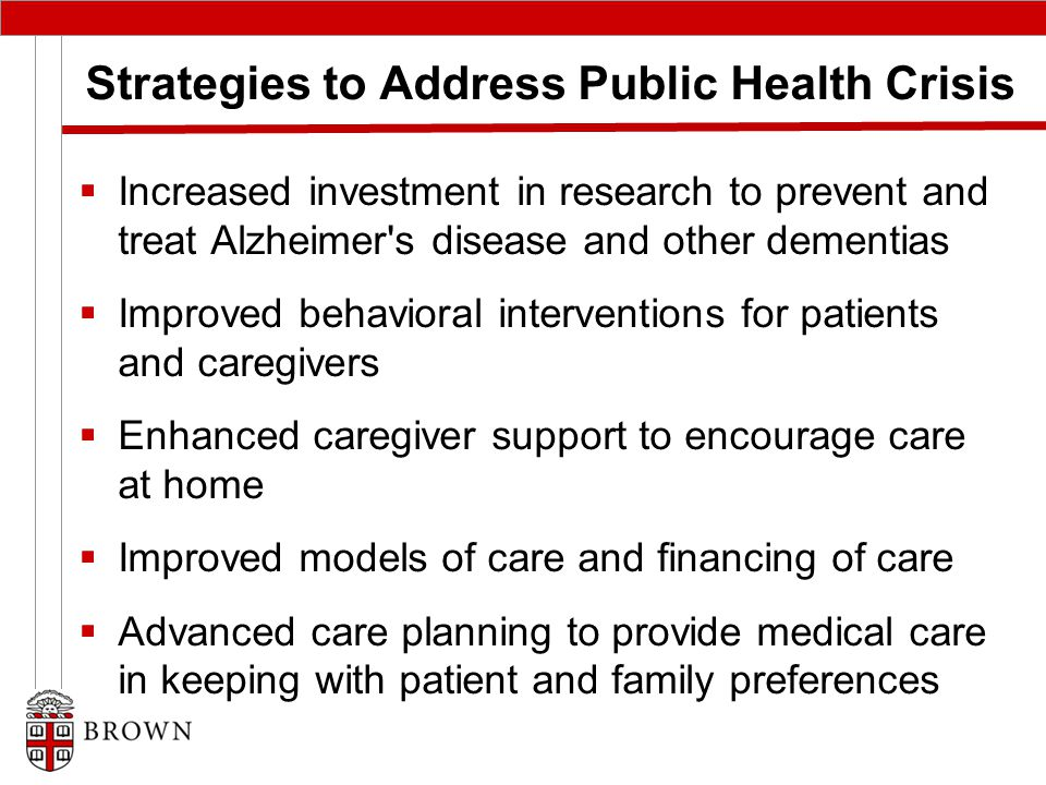 Strategies to Address Public Health Crisis  Increased investment in research to prevent and treat Alzheimer s disease and other dementias  Improved behavioral interventions for patients and caregivers  Enhanced caregiver support to encourage care at home  Improved models of care and financing of care  Advanced care planning to provide medical care in keeping with patient and family preferences