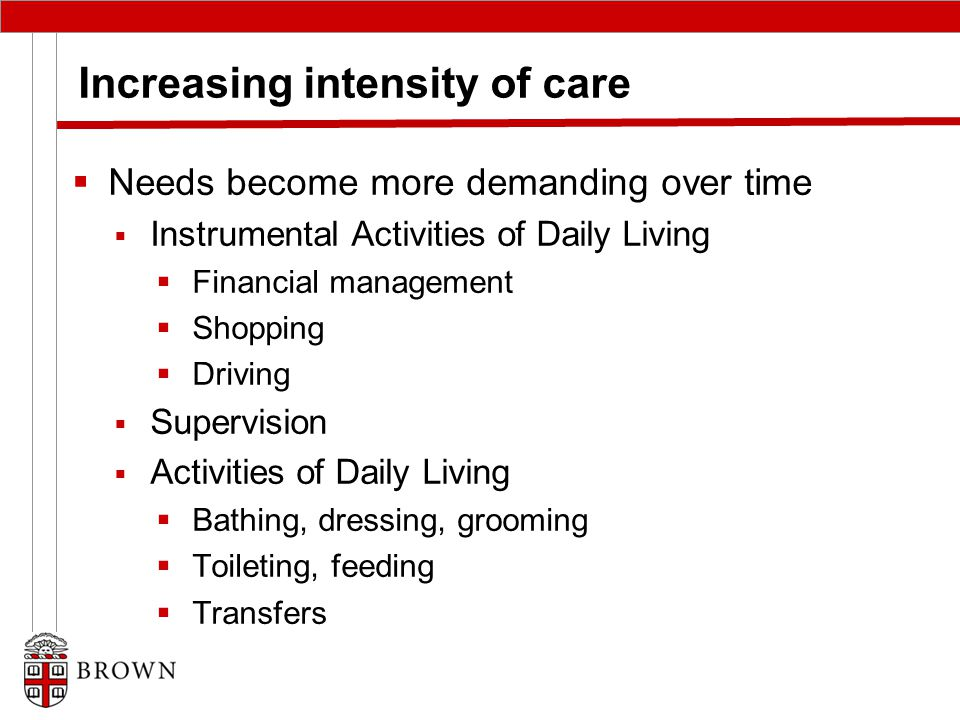 Increasing intensity of care  Needs become more demanding over time  Instrumental Activities of Daily Living  Financial management  Shopping  Driving  Supervision  Activities of Daily Living  Bathing, dressing, grooming  Toileting, feeding  Transfers