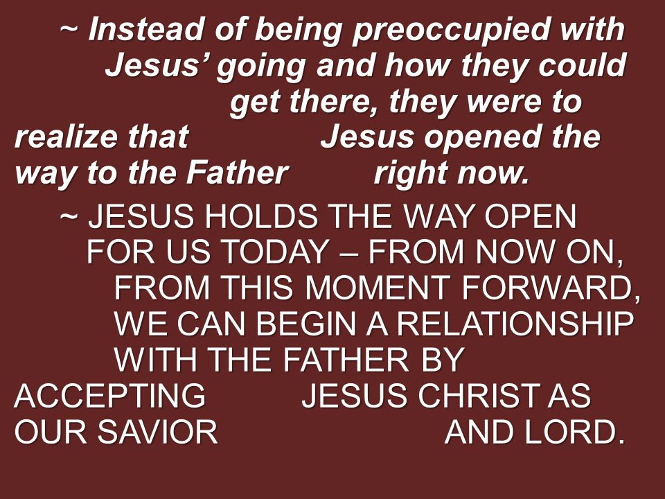 ~ Instead of being preoccupied with Jesus' going and how they could get there, they were to realize that Jesus opened the way to the Father right now.