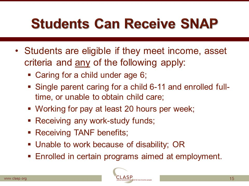 www.clasp.org Students are eligible if they meet income, asset criteria and any of the following apply:  Caring for a child under age 6;  Single par
