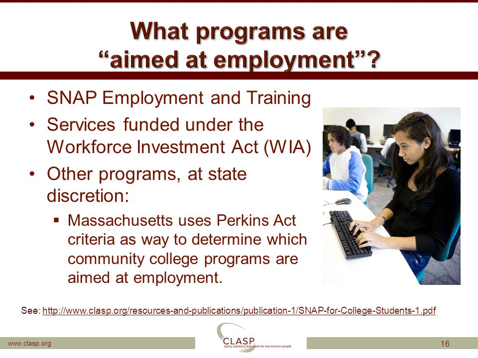 www.clasp.org SNAP Employment and Training Services funded under the Workforce Investment Act (WIA) Other programs, at state discretion:  Massachuset