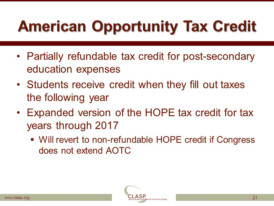 www.clasp.org Partially refundable tax credit for post-secondary education expenses Students receive credit when they fill out taxes the following yea