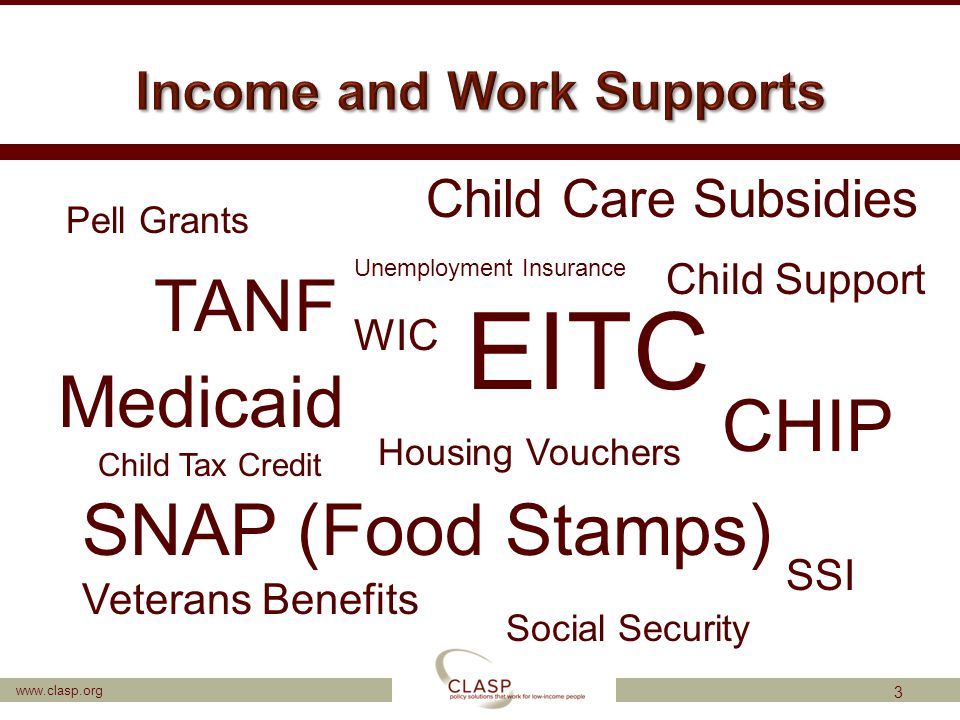 www.clasp.org 3 TANF SNAP (Food Stamps) EITC Housing Vouchers Child Care Subsidies Child Support Medicaid CHIP Child Tax Credit WIC SSI Veterans Benef
