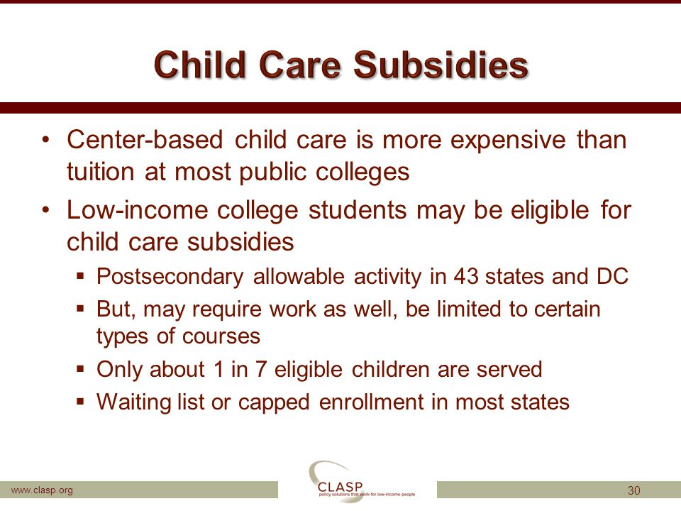 www.clasp.org Center-based child care is more expensive than tuition at most public colleges Low-income college students may be eligible for child car