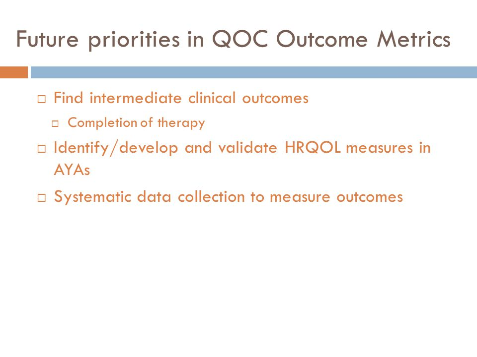 Future priorities in QOC Outcome Metrics  Find intermediate clinical outcomes  Completion of therapy  Identify/develop and validate HRQOL measures