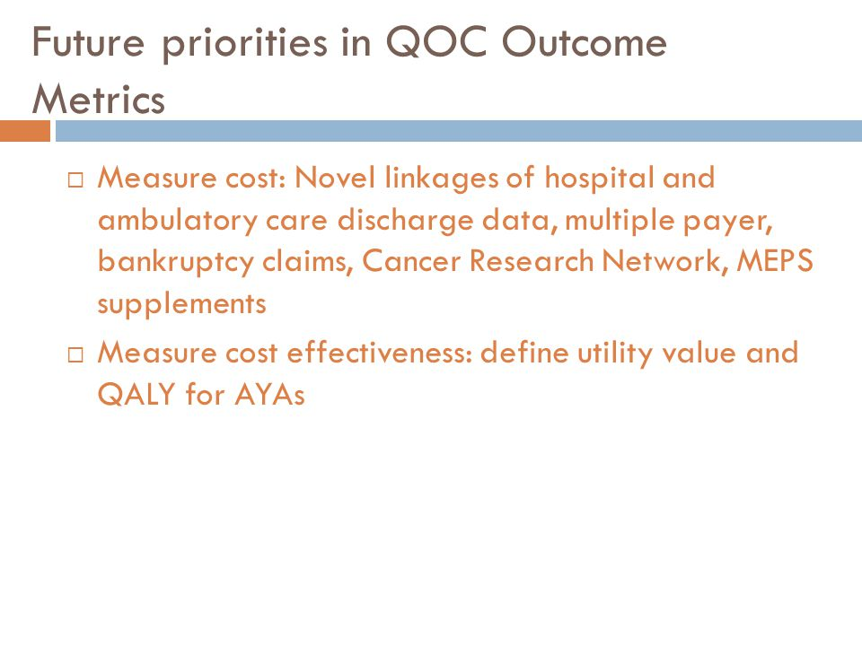 Future priorities in QOC Outcome Metrics  Measure cost: Novel linkages of hospital and ambulatory care discharge data, multiple payer, bankruptcy cla