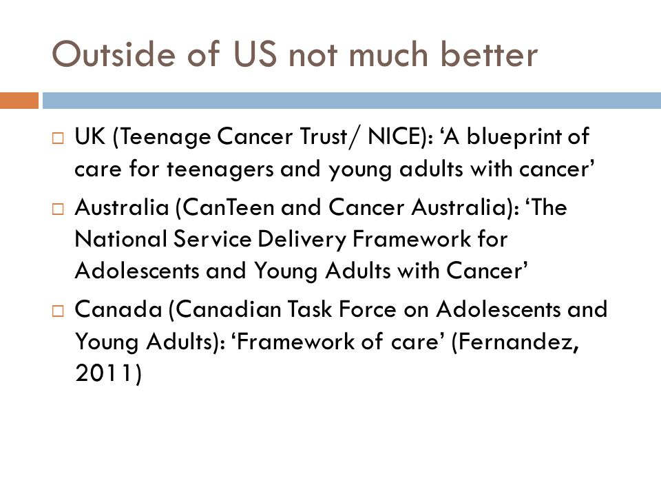 Outside of US not much better  UK (Teenage Cancer Trust/ NICE): 'A blueprint of care for teenagers and young adults with cancer'  Australia (CanTeen