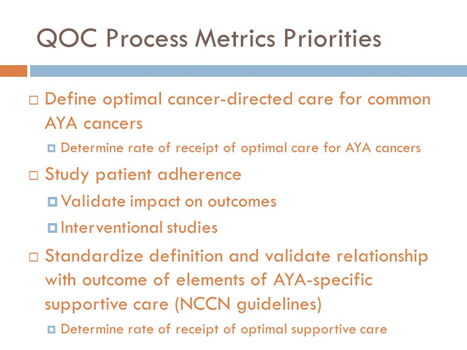 QOC Process Metrics Priorities  Define optimal cancer-directed care for common AYA cancers  Determine rate of receipt of optimal care for AYA cancer