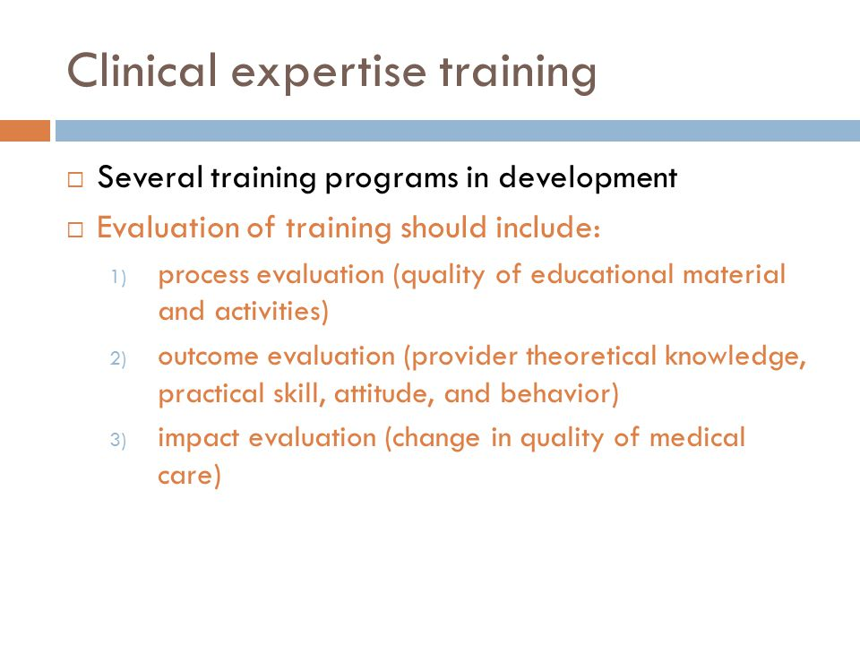 Clinical expertise training  Several training programs in development  Evaluation of training should include: 1) process evaluation (quality of educ