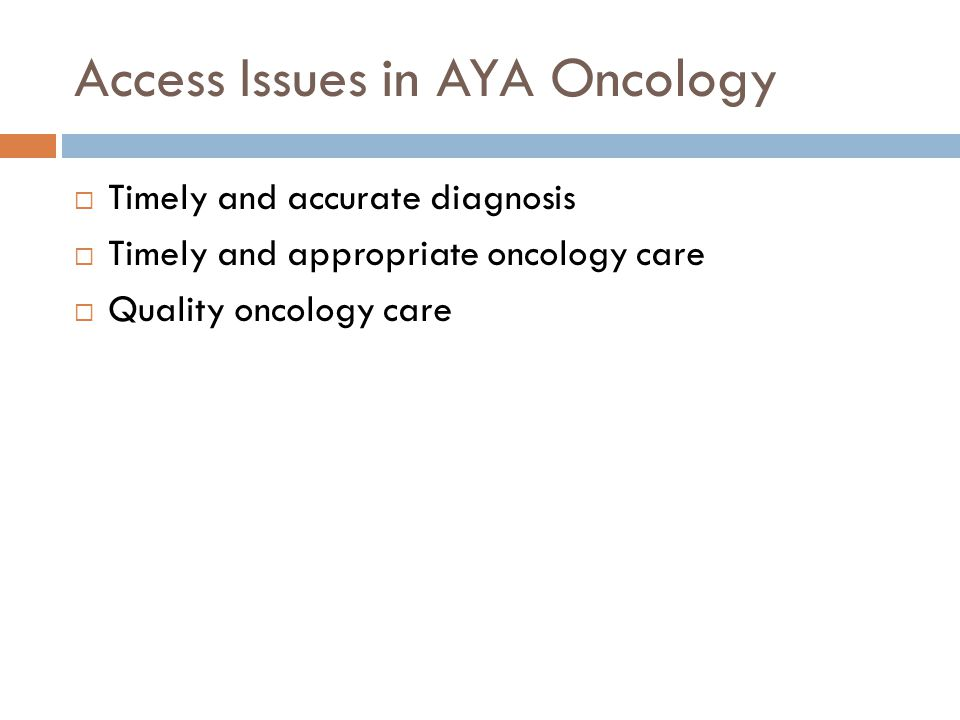Access Issues in AYA Oncology  Timely and accurate diagnosis  Timely and appropriate oncology care  Quality oncology care
