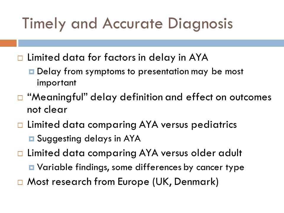 "Timely and Accurate Diagnosis  Limited data for factors in delay in AYA  Delay from symptoms to presentation may be most important  ""Meaningful"" de"