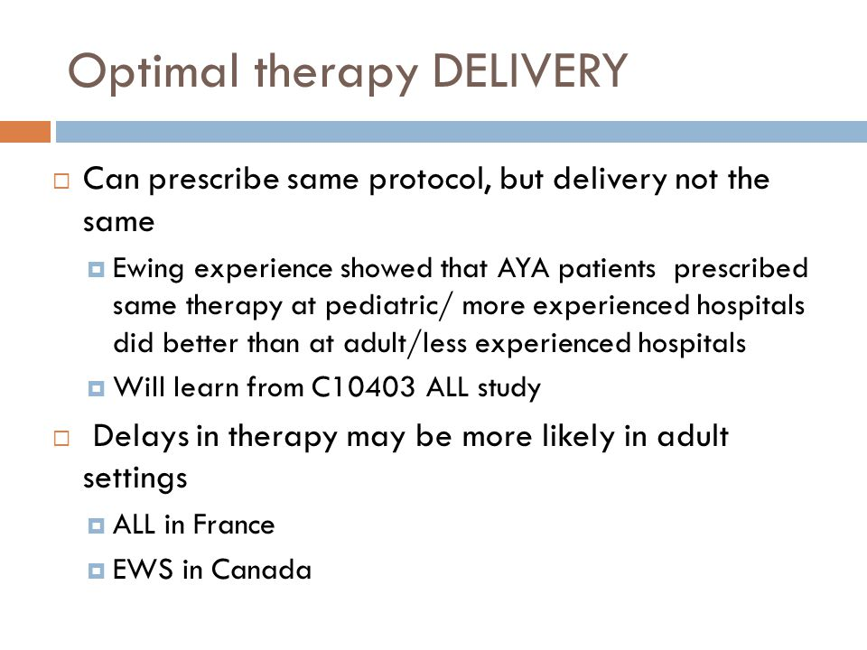 Optimal therapy DELIVERY  Can prescribe same protocol, but delivery not the same  Ewing experience showed that AYA patients prescribed same therapy