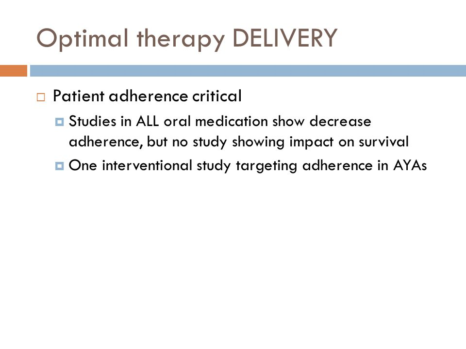 Optimal therapy DELIVERY  Patient adherence critical  Studies in ALL oral medication show decrease adherence, but no study showing impact on surviva