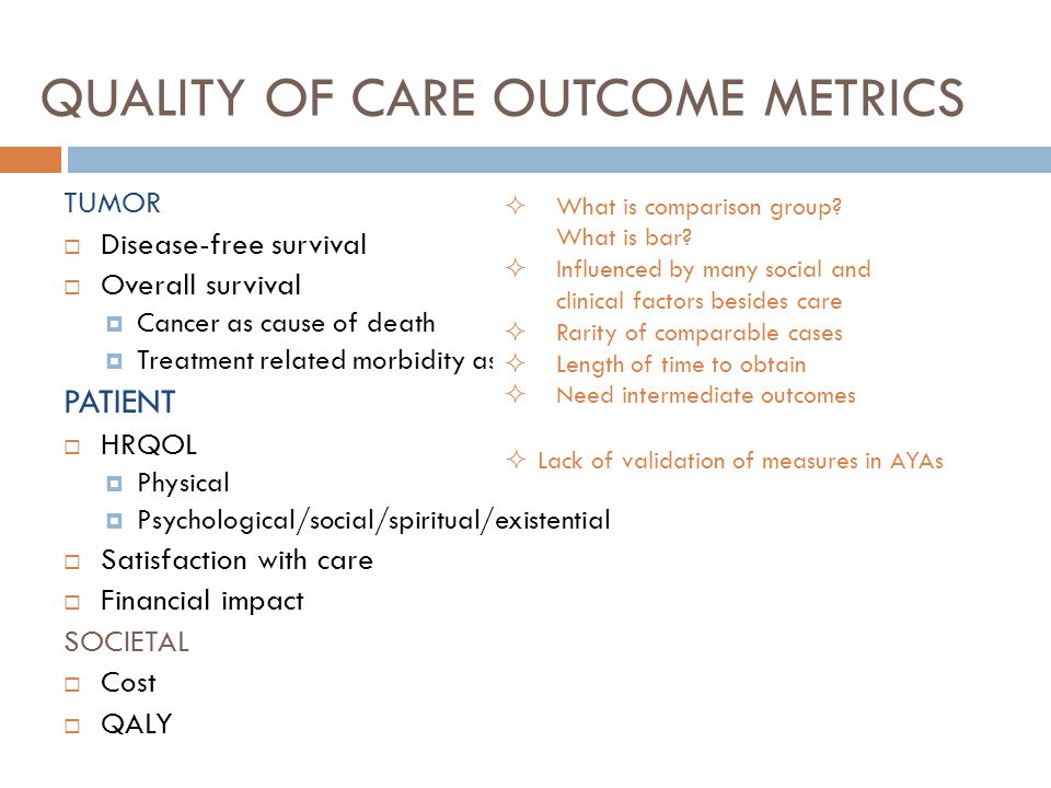 QUALITY OF CARE OUTCOME METRICS TUMOR  Disease-free survival  Overall survival  Cancer as cause of death  Treatment related morbidity as cause of