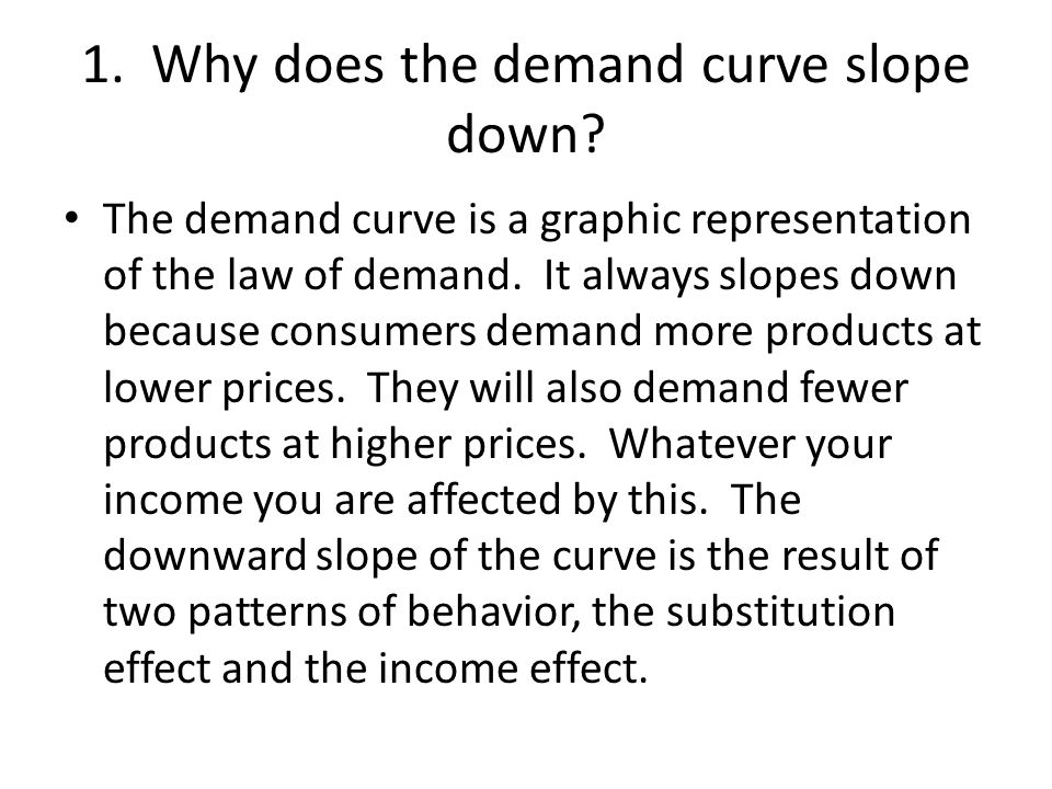 1. Why does the demand curve slope down? The demand curve is a graphic representation of the law of demand. It always slopes down because consumers de