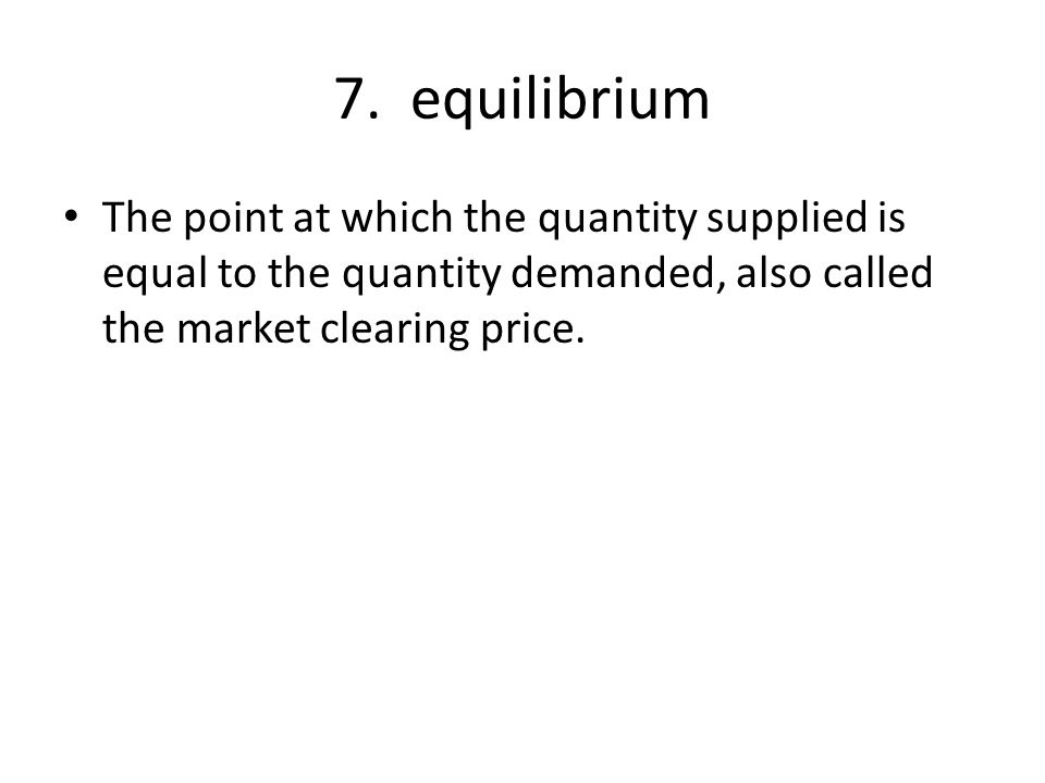7. equilibrium The point at which the quantity supplied is equal to the quantity demanded, also called the market clearing price.