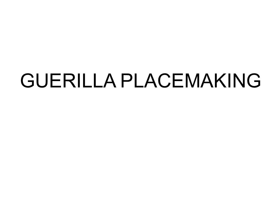 GUERILLA PLACEMAKING