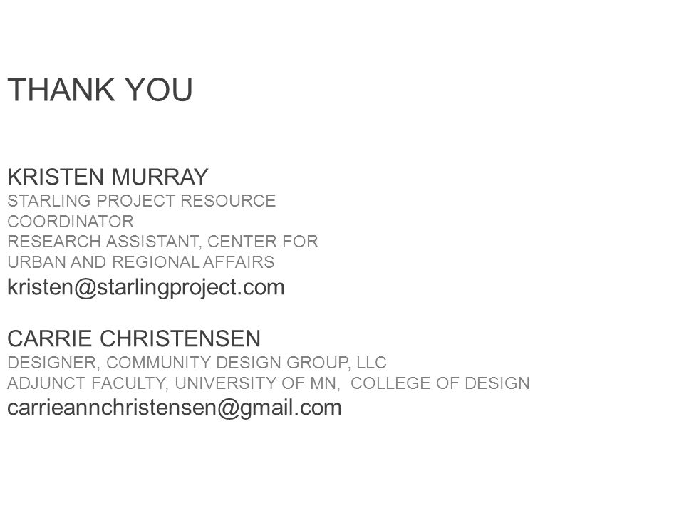 THANK YOU KRISTEN MURRAY STARLING PROJECT RESOURCE COORDINATOR RESEARCH ASSISTANT, CENTER FOR URBAN AND REGIONAL AFFAIRS kristen@starlingproject.com CARRIE CHRISTENSEN DESIGNER, COMMUNITY DESIGN GROUP, LLC ADJUNCT FACULTY, UNIVERSITY OF MN, COLLEGE OF DESIGN carrieannchristensen@gmail.com