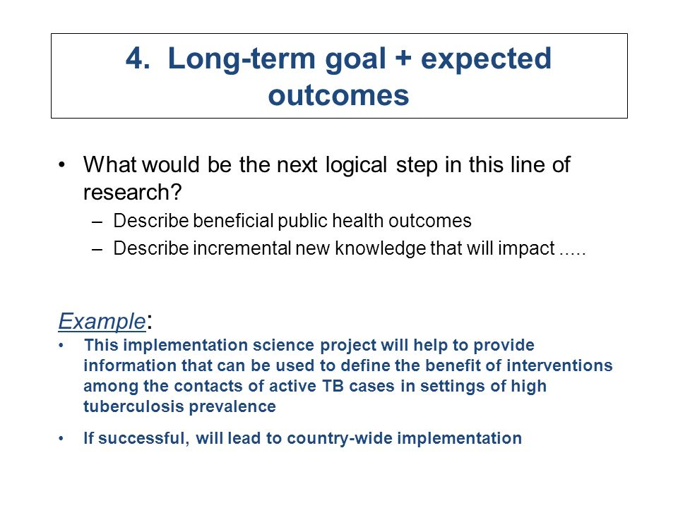 4. Long-term goal + expected outcomes What would be the next logical step in this line of research? –Describe beneficial public health outcomes –Descr
