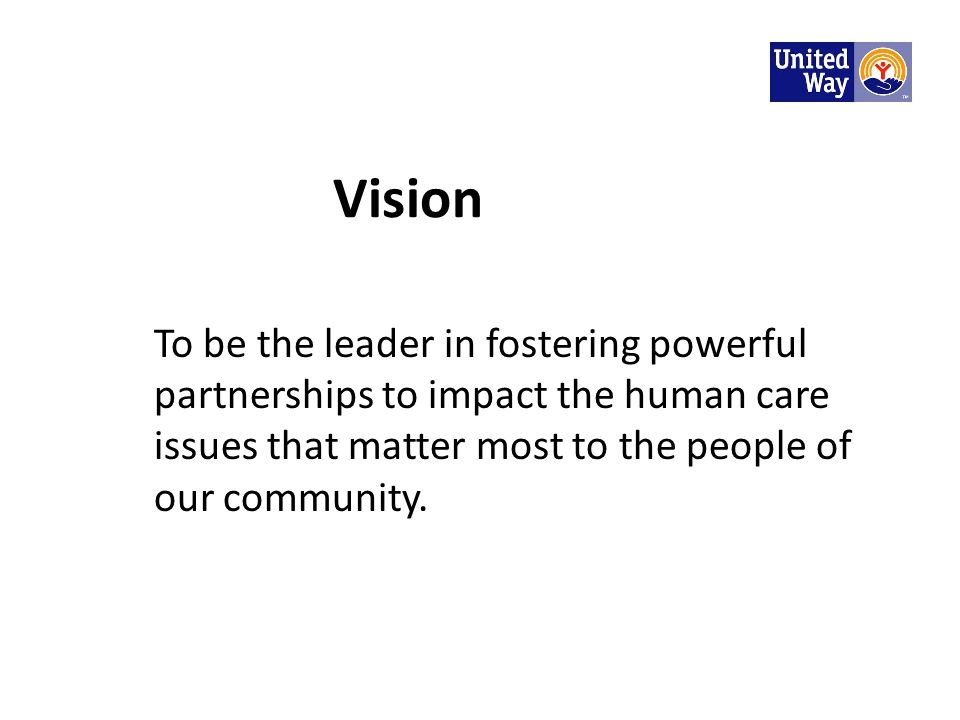 Vision To be the leader in fostering powerful partnerships to impact the human care issues that matter most to the people of our community.