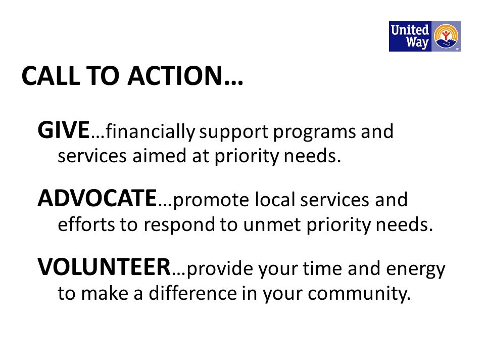 CALL TO ACTION… GIVE …financially support programs and services aimed at priority needs. ADVOCATE …promote local services and efforts to respond to un