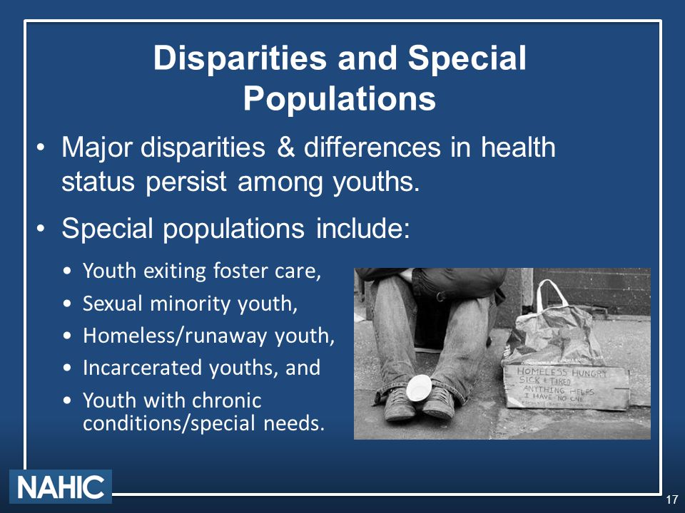 Disparities and Special Populations Youth exiting foster care, Sexual minority youth, Homeless/runaway youth, Incarcerated youths, and Youth with chronic conditions/special needs.