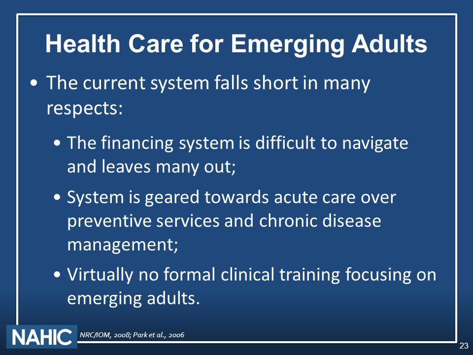Health Care for Emerging Adults The current system falls short in many respects: The financing system is difficult to navigate and leaves many out; System is geared towards acute care over preventive services and chronic disease management; Virtually no formal clinical training focusing on emerging adults.