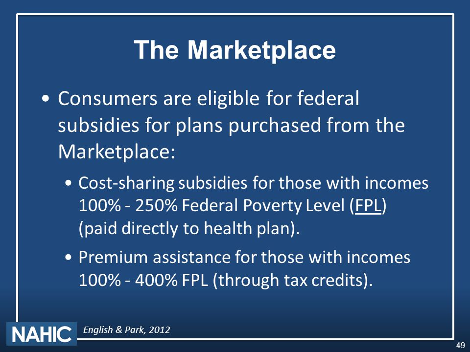 The Marketplace Consumers are eligible for federal subsidies for plans purchased from the Marketplace: Cost-sharing subsidies for those with incomes 100% - 250% Federal Poverty Level (FPL) (paid directly to health plan).