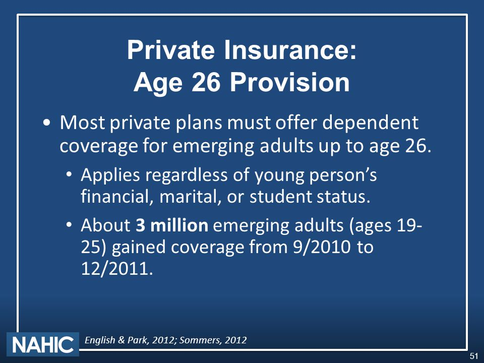 Private Insurance: Age 26 Provision Most private plans must offer dependent coverage for emerging adults up to age 26.