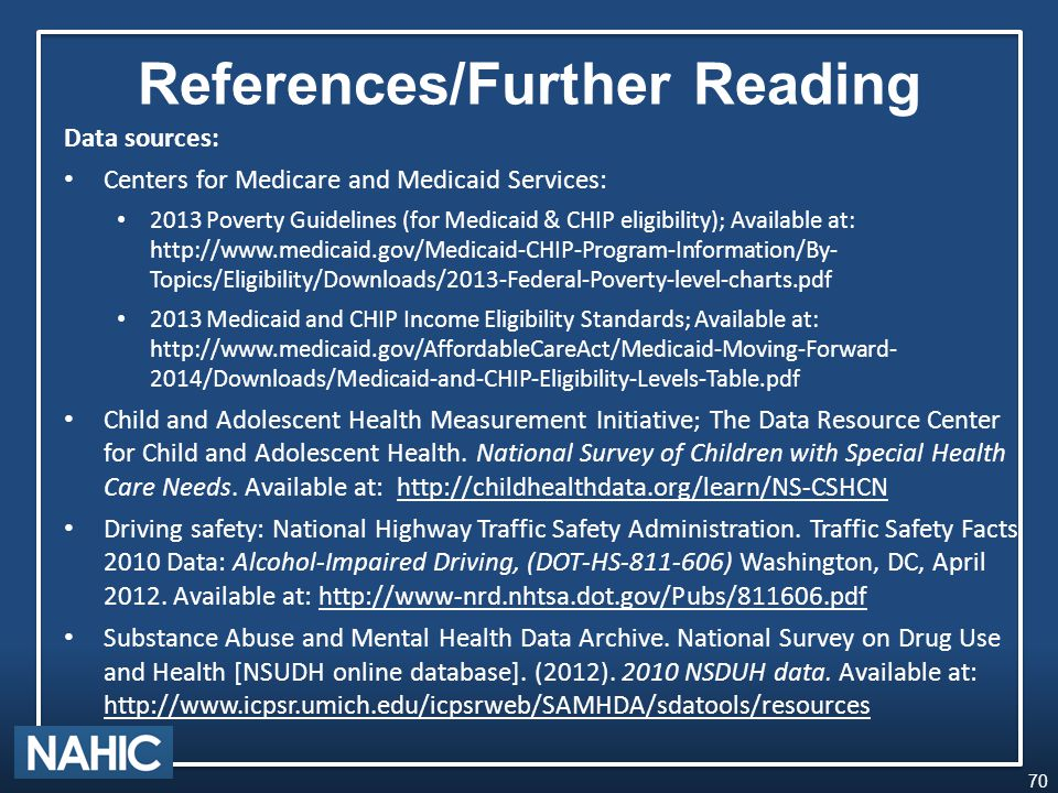 References/Further Reading Data sources: Centers for Medicare and Medicaid Services: 2013 Poverty Guidelines (for Medicaid & CHIP eligibility); Available at: http://www.medicaid.gov/Medicaid-CHIP-Program-Information/By- Topics/Eligibility/Downloads/2013-Federal-Poverty-level-charts.pdf 2013 Medicaid and CHIP Income Eligibility Standards; Available at: http://www.medicaid.gov/AffordableCareAct/Medicaid-Moving-Forward- 2014/Downloads/Medicaid-and-CHIP-Eligibility-Levels-Table.pdf Child and Adolescent Health Measurement Initiative; The Data Resource Center for Child and Adolescent Health.