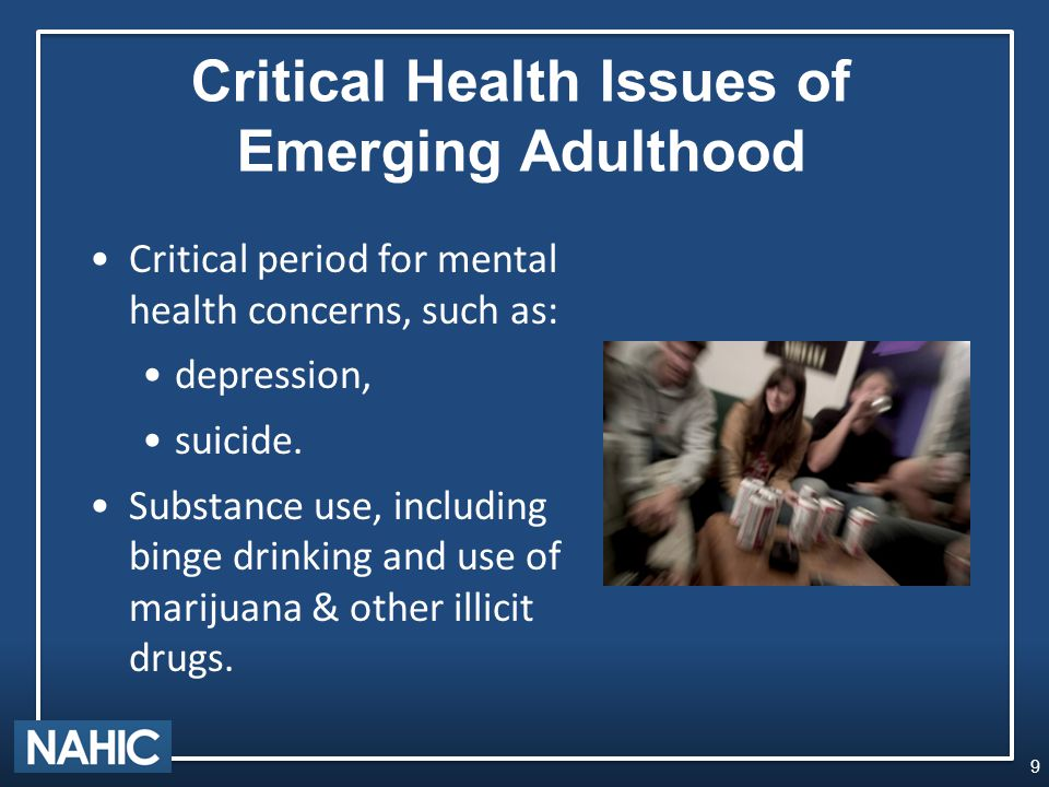 Critical Health Issues of Emerging Adulthood Critical period for mental health concerns, such as: depression, suicide.