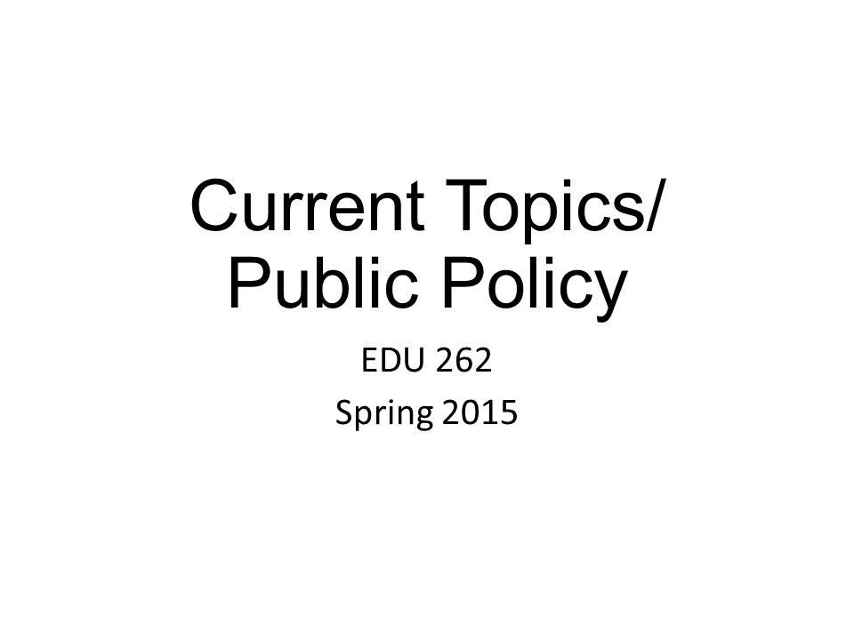 Current Topics/ Public Policy EDU 262 Spring 2015