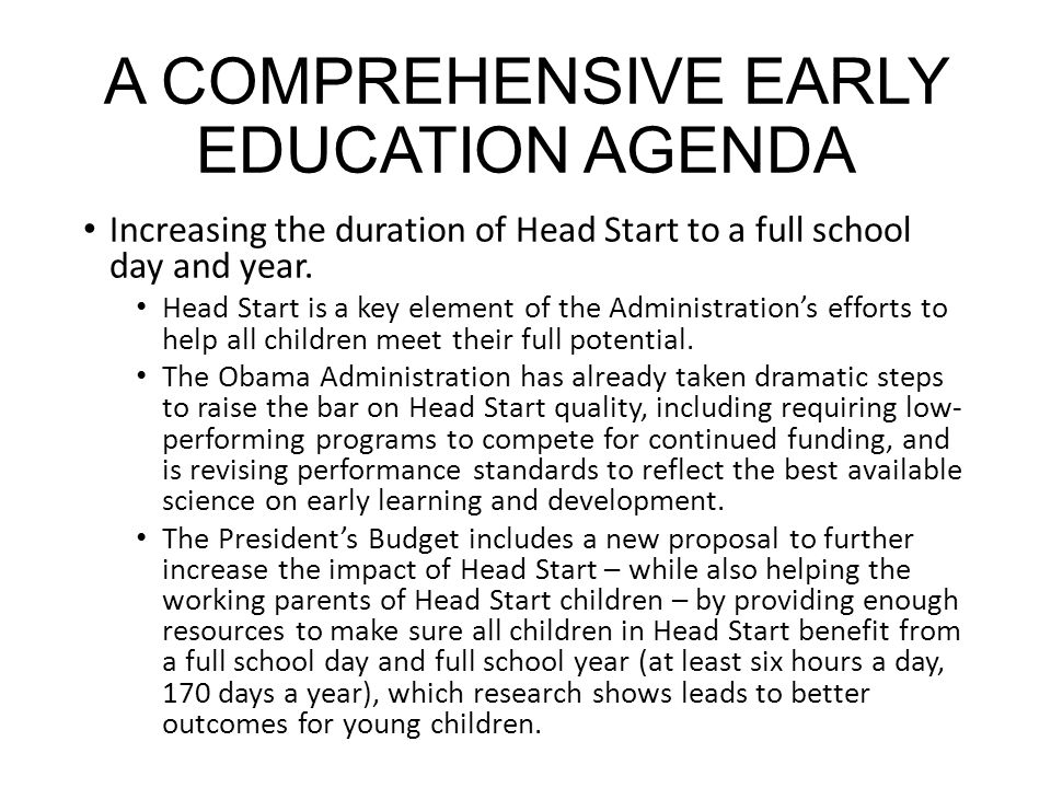 A COMPREHENSIVE EARLY EDUCATION AGENDA Increasing the duration of Head Start to a full school day and year.