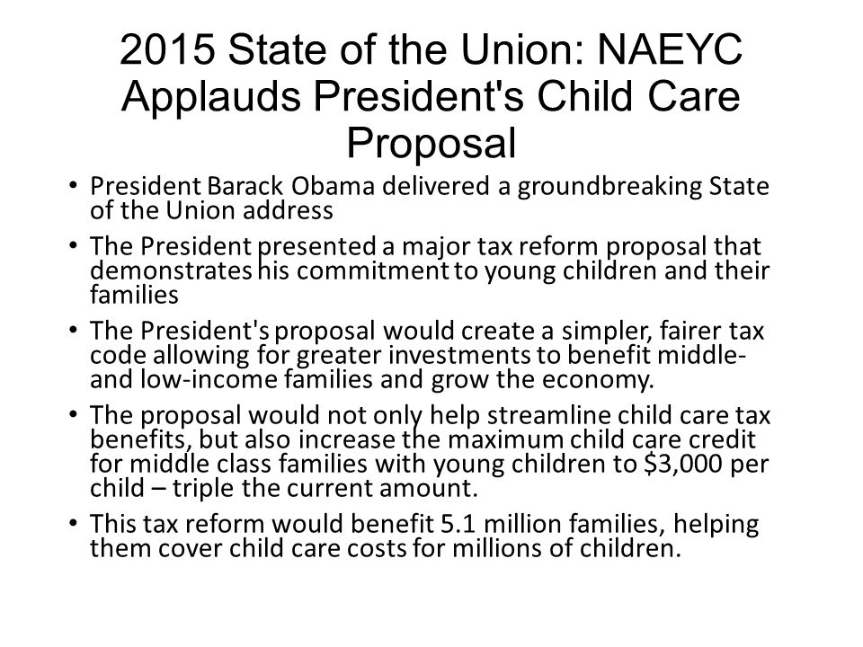 2015 State of the Union The State of the Union highlighted the importance of early learning, stressing that in order for parents to work and feel secure in today s economy, affordable high-quality child care is a must-have. NAEYC congratulates the President for taking this firm stance on the importance of child care and referring to it as a national economic priority. NAEYC looks forward to working with the Administration and Congress to improve the quality of child care settings and to ensure that all families have access to the child care that best meets their needs.