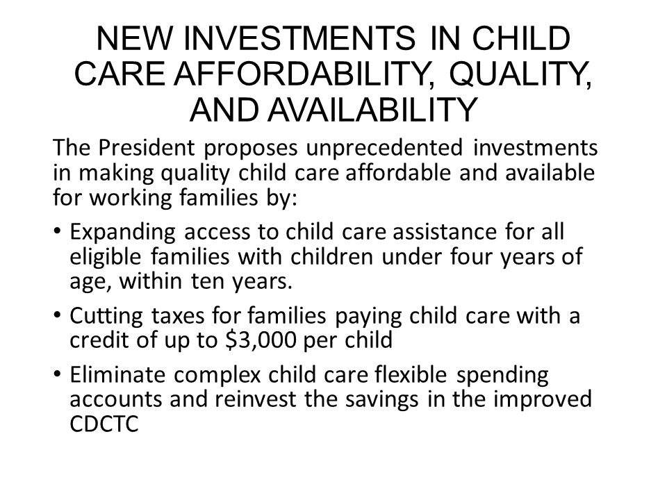 NEW INVESTMENTS IN CHILD CARE AFFORDABILITY, QUALITY, AND AVAILABILITY The President proposes unprecedented investments in making quality child care affordable and available for working families by: Expanding access to child care assistance for all eligible families with children under four years of age, within ten years.