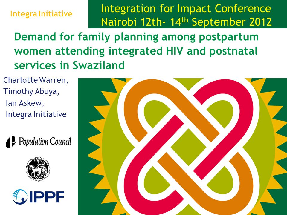 Demand for family planning among postpartum women attending integrated HIV and postnatal services in Swaziland Charlotte Warren, Timothy Abuya, Ian Askew, Integra Initiative Integration for Impact Conference Nairobi 12th- 14 th September 2012 Integra Initiative