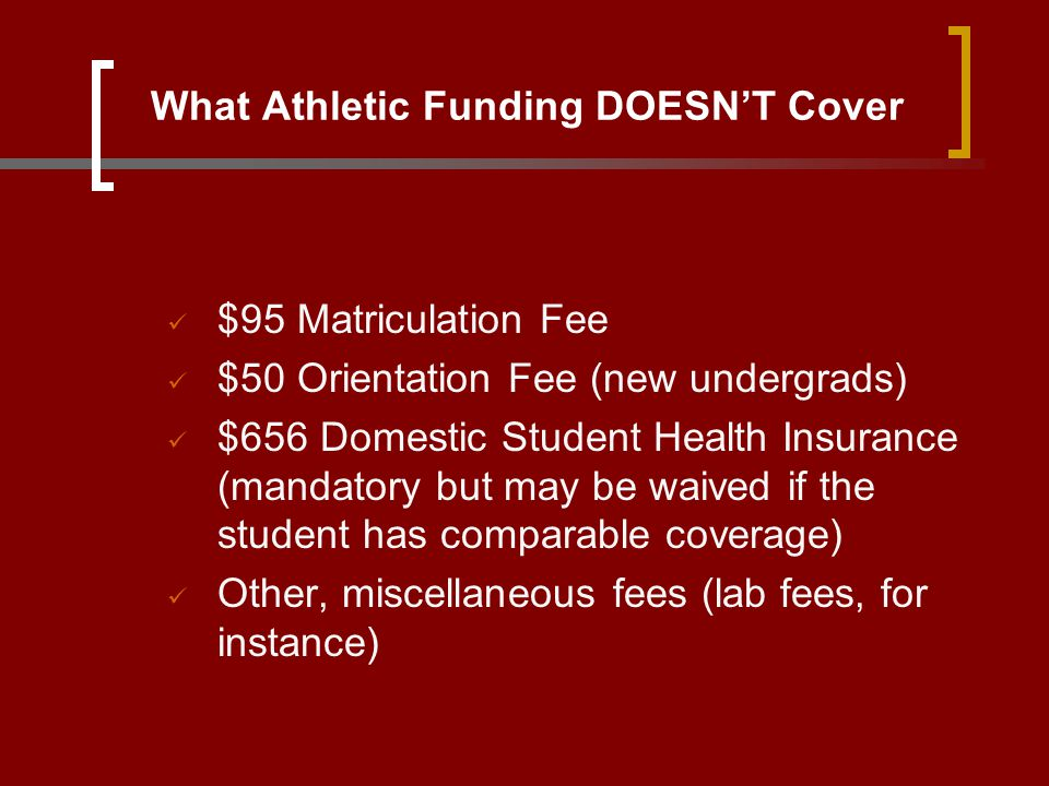 What Athletic Funding DOESN'T Cover $95 Matriculation Fee $50 Orientation Fee (new undergrads) $656 Domestic Student Health Insurance (mandatory but m