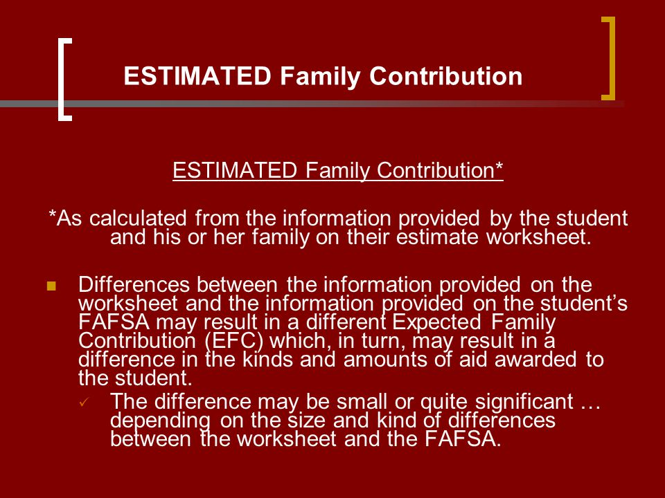 ESTIMATED Family Contribution ESTIMATED Family Contribution* *As calculated from the information provided by the student and his or her family on thei