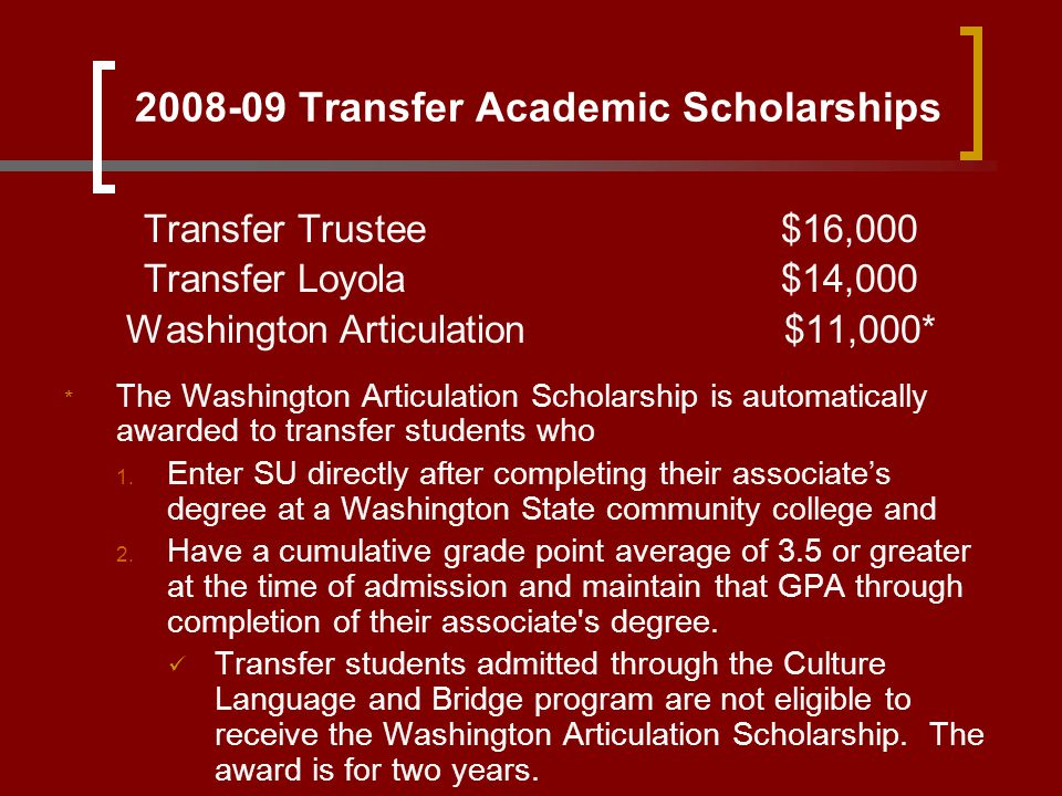 2008-09 Transfer Academic Scholarships Transfer Trustee$16,000 Transfer Loyola$14,000 Washington Articulation $11,000* * The Washington Articulation S