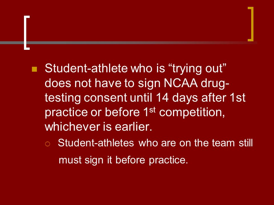 "Student-athlete who is ""trying out"" does not have to sign NCAA drug- testing consent until 14 days after 1st practice or before 1 st competition, whic"