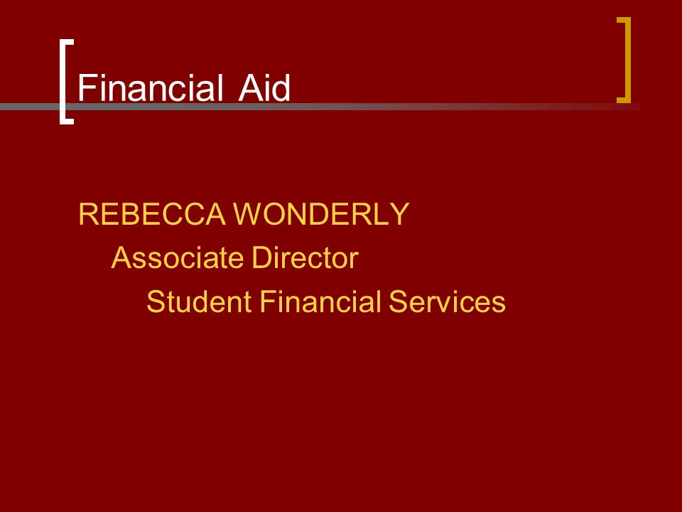Financial Aid REBECCA WONDERLY Associate Director Student Financial Services