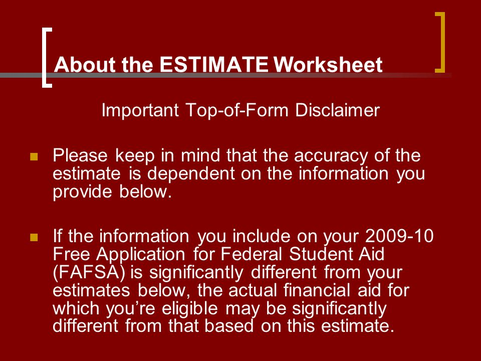 About the ESTIMATE Worksheet Important Top-of-Form Disclaimer Please keep in mind that the accuracy of the estimate is dependent on the information yo