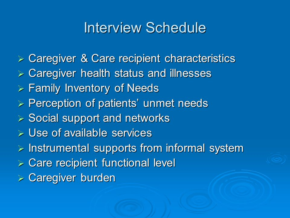 Interview Schedule  Caregiver & Care recipient characteristics  Caregiver health status and illnesses  Family Inventory of Needs  Perception of patients' unmet needs  Social support and networks  Use of available services  Instrumental supports from informal system  Care recipient functional level  Caregiver burden